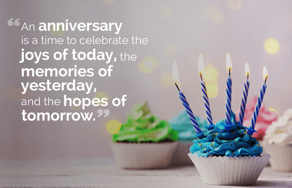 An anniversary is a time to celebrate the joys of today, the memories of yesterday, and the hopes of tomorrow.