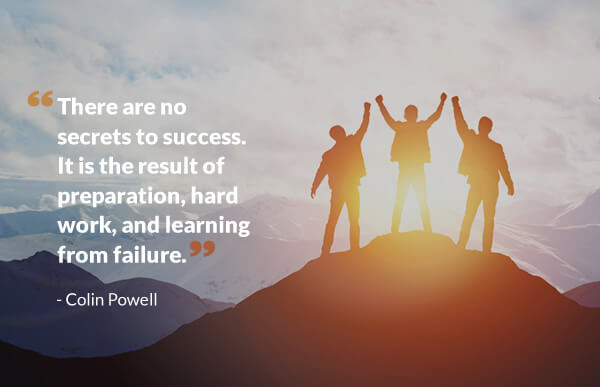 there are no secrets to success. it is the result of preparation, hard word and learning form failure. - Colin Powell